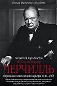 Уильям Манчестер -Уинстон Спенсер Черчилль. Защитник королевства. Вершина политической карьеры. 1940–1965