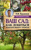 Николай Курдюмов - Ваш сад: как добиться максимального урожая = Садовая смекалка