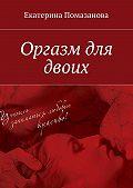 Екатерина Помазанова -Оргазм для двоих