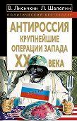 Владимир Лисичкин -АнтиРоссия. Крупнейшие операции Запада XX века
