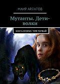 Маир Арлатов -Мутанты. Дети-волки. Книга вторая. Том первый