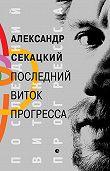 Александр Секацкий -Последний виток прогресса