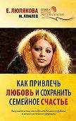 Елена Люлякова -Как привлечь любовь и сохранить семейное счастье