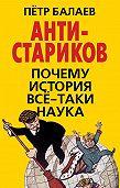 Петр Григорьевич Балаев -АНТИ-Стариков. Почему история все-таки наука