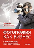 Дмитрий Песочинский - Фотография как бизнес: с чего начать, как преуспеть