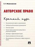 Е. Милославская - Авторское право. Краткий курс. Учебное пособие