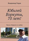 Владимир Герун -Юбилей Воркуты, 70 лет! Песни оВоркуте иолюбви