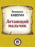 Вениамин Каверин - Летающий мальчик