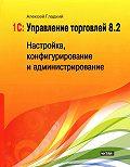 Алексей Гладкий - 1С: Управление торговлей 8.2. Настройка, конфигурирование и администрирование