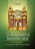 Сергей Милов - Да исправится молитва моя. По творениям преподобных Оптинских старцев