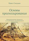 Павел Сапунов -Основы прогнозирования. Инновационные процессы иустойчивость национальной экономики