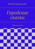 Виктор Хорошулин -Городские сказки. Сборник сказок