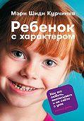 Мэри Курчинка - Ребенок с характером. Как его любить, воспитывать и не сойти с ума