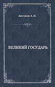 Александр Антонов -Великий государь