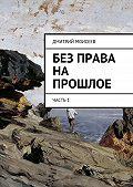 Дмитрий Моисеев -Без права на прошлое. Часть1