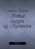 Анатолий Михайлов - Новые сказки изЛуганска. Книга 3