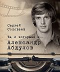 Сергей Александрович Соловьев -Те, с которыми я… Александр Абдулов
