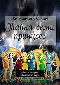 Константин Данзанов -Тайна семи принцесс. Книга вторая. «Недетские игры»