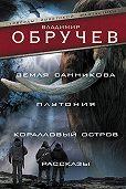 Владимир Обручев -Земля Санникова. Плутония. Коралловый остров. Рассказы