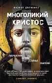 Филипп Дженкинс -Многоликий Христос. Тысячелетняя история тайных евангелий