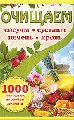 Наталия Костина-Кассанелли - Очищаем сосуды, суставы, печень, кровь. 1000 народных способов лечения