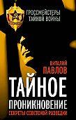 Виталий Павлов - Тайное проникновение. Секреты советской разведки