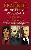 А. Ю. Мудрова - Великие исторические личности. 100 историй о правителях-реформаторах, изобретателях и бунтарях