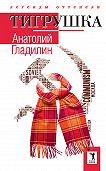Анатолий Тихонович Гладилин -Тигрушка (сборник)