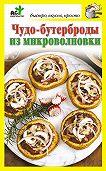Дарья Костина - Чудо-бутерброды из микроволновки