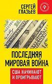 Сергей Глазьев -Последняя мировая война. США начинают и проигрывают