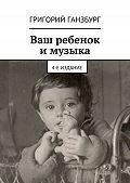 Григорий Ганзбург -Ваш ребенок и музыка