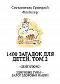 Григорий Флейшер -1400загадок для детей. Том 2. «Дентилюкс». Здоровые зубы– залог здоровья нации