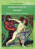 Валерий Моисеевич Лейбин -Превратности любви. Психоаналитические истории