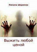 Никита Шарипов -Выжить любой ценой