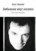 Олег Лукойе -Забывшие вкус молока. Стихи, тексты. 2010—2011