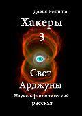 Дарья Роснина -Хакеры 3. Свет Арджуны