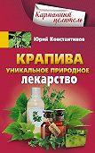 Юрий Константинов -Крапива. Уникальное природное лекарство