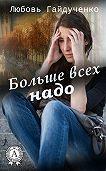 Любовь Гайдученко -Больше всех надо