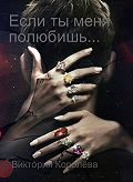 Виктория Королёва -Если ты меня полюбишь