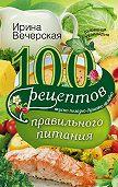 Ирина Вечерская -100 рецептов правильного питания. Вкусно, полезно, душевно, целебно