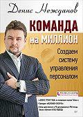 Денис Нежданов -Команда на миллион. Создаем систему управления персоналом