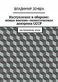 Владимир Земша -Наступление в обороне: Новая военно-политическая доктрина СССР