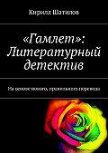 Кирилл Шатилов -«Гамлет»: Литературный детектив. Наоснове нового, правильного перевода
