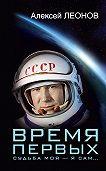 Алексей Леонов -Время первых. Судьба моя – я сам…