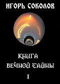 Игорь Соколов -Книга вечной тайны. Том 1