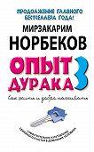 Мирзакарим Норбеков - Опыт дурака-3. Как жить и добра наживать. Самостоятельное изготовление семейного счастья в домашних условиях