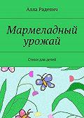 Алла Радевич - Мармеладный урожай. Стихи для детей