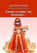 Дмитрий Копьёв -Клава спешит на помощь…