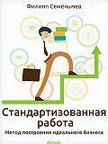 Филипп Семёнычев -Стандартизованная работа. Метод построения идеального бизнеса