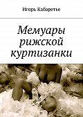 Игорь Кабаретье -Мемуары рижской куртизанки